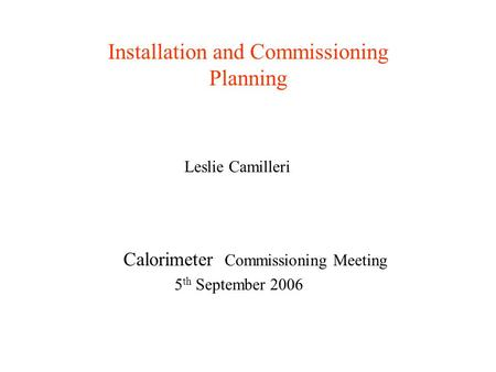 Installation and Commissioning Planning Leslie Camilleri Calorimeter Commissioning Meeting 5 th September 2006.