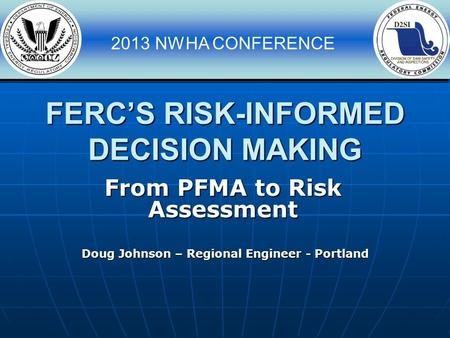 2013 NWHA CONFERENCE FERC'S RISK-INFORMED DECISION MAKING Doug Johnson – Regional Engineer - Portland From PFMA to Risk Assessment.