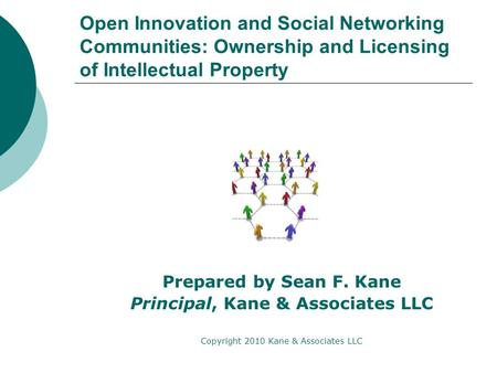 Open Innovation and Social Networking Communities: Ownership and Licensing of Intellectual Property Prepared by Sean F. Kane Principal, Kane & Associates.