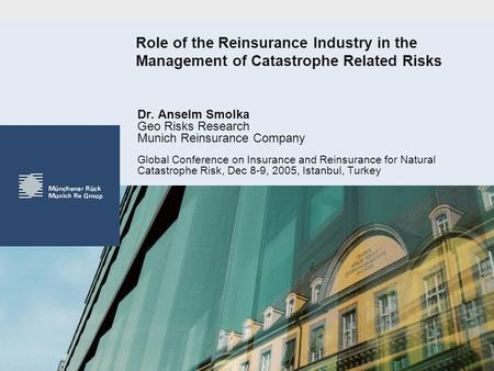 Role of the Reinsurance Industry in the Management of Catastrophe Related Risks Dr. Anselm Smolka Geo Risks Research Munich Reinsurance Company Global.