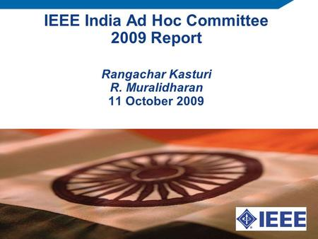 IEEE India Ad Hoc Committee 2009 Report Rangachar Kasturi R. Muralidharan 11 October 2009.
