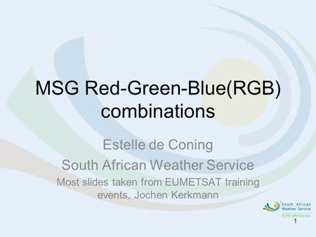 MSG Red-Green-Blue(RGB) combinations Estelle de Coning South African Weather Service Most slides taken from EUMETSAT training events, Jochen Kerkmann 1.