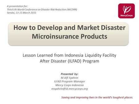 Saving and improving lives in the world's toughest places. How to Develop and Market Disaster Microinsurance Products Lesson Learned from Indonesia Liquidity.