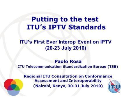 International Telecommunication Union Putting to the test ITU's IPTV Standards ITU's First Ever Interop Event on IPTV (20-23 July 2010) Paolo Rosa ITU.