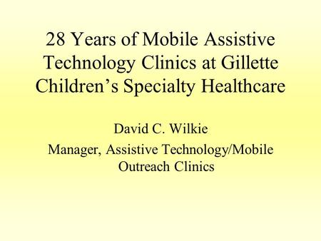 28 Years of Mobile Assistive Technology Clinics at Gillette Children's Specialty Healthcare David C. Wilkie Manager, Assistive Technology/Mobile Outreach.