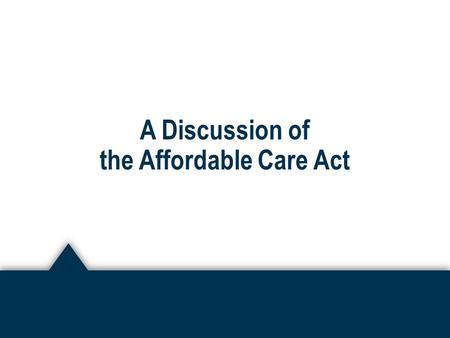 A Discussion of the Affordable Care Act. Overview of the Affordable Care Act ► Effective March 23, 2010 ► Purpose was to decrease the number of uninsured.