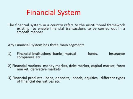 Financial System The financial system in a country refers to the institutional framework existing to enable financial transactions to be carried out in.