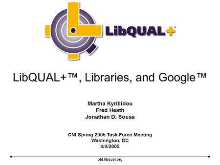 LibQUAL+™, Libraries, and Google™ CNI Spring 2005 Task Force Meeting Washington, DC 4/4/2005 Martha Kyrillidou Fred Heath Jonathan D. Sousa old.libqual.org.