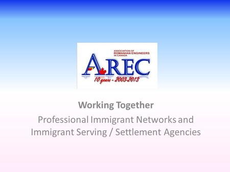 Working Together Professional Immigrant Networks and Immigrant Serving / Settlement Agencies.