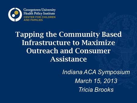 Tapping the Community Based Infrastructure to Maximize Outreach and Consumer Assistance Indiana ACA Symposium March 15, 2013 Tricia Brooks.