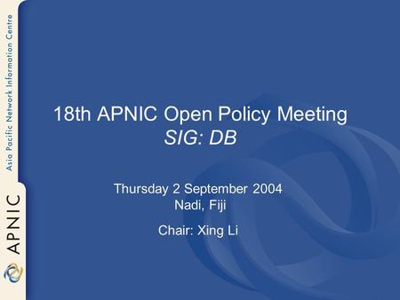 18th APNIC Open Policy Meeting SIG: DB Thursday 2 September 2004 Nadi, Fiji Chair: Xing Li.