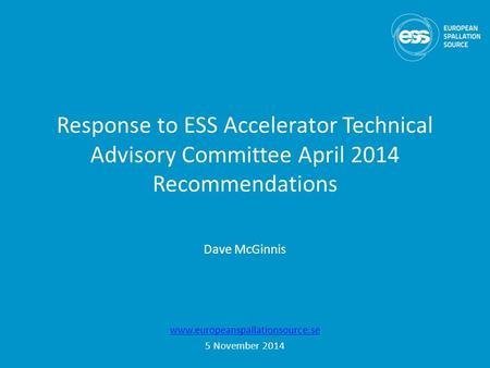 Response to ESS Accelerator Technical Advisory Committee April 2014 Recommendations www.europeanspallationsource.se 5 November 2014 Dave McGinnis.