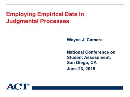 Employing Empirical Data in Judgmental Processes Wayne J. Camara National Conference on Student Assessment, San Diego, CA June 23, 2015.