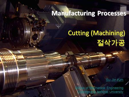 Machining Manufacturing Processes © 2012 Su-Jin Kim GNU Manufacturing Processes Cutting (Machining) 절삭가공 Su-Jin Kim School of Mechanical Engineering Gyeongsang.