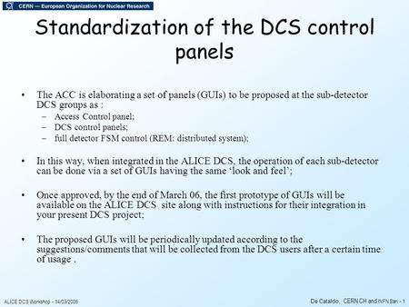 ALICE DCS Workshop - 14/03/2006 De Cataldo, CERN CH and INFN Bari - 1 Standardization of the DCS control panels The ACC is elaborating a set of panels.
