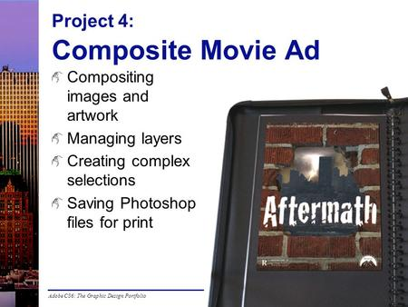 Adobe CS6: The Graphic Design Portfolio Project 4: Composite Movie Ad Compositing images and artwork Managing layers Creating complex selections Saving.