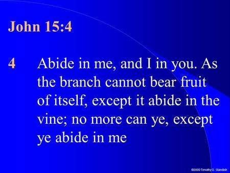 ©2000 Timothy G. Standish John 15:4 4Abide in me, and I in you. As the branch cannot bear fruit of itself, except it abide in the vine; no more can ye,