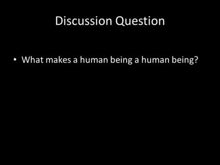 Discussion Question What makes a human being a human being?