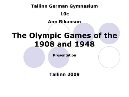 Tallinn German Gymnasium 10c Ann Rikanson The Olympic Games of the 1908 and 1948 Presentation Tallinn 2009.