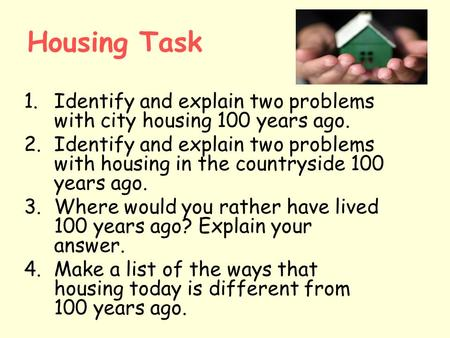 Housing Task 1.Identify and explain two problems with city housing 100 years ago. 2.Identify and explain two problems with housing in the countryside 100.