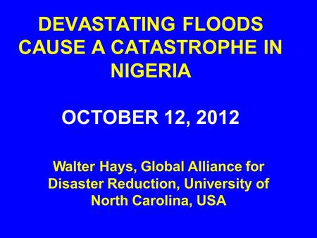 DEVASTATING FLOODS CAUSE A CATASTROPHE IN NIGERIA OCTOBER 12, 2012 Walter Hays, Global Alliance for Disaster Reduction, University of North Carolina, USA.