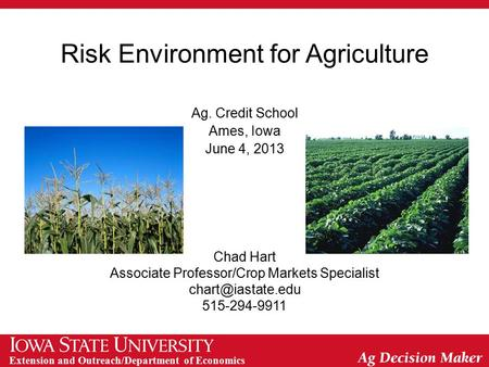 Extension and Outreach/Department of Economics Risk Environment for Agriculture Ag. Credit School Ames, Iowa June 4, 2013 Chad Hart Associate Professor/Crop.