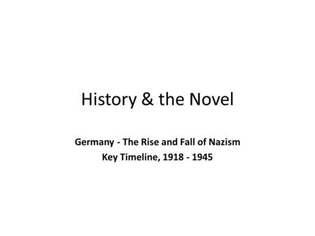 History & the Novel Germany - The Rise and Fall of Nazism Key Timeline, 1918 - 1945.