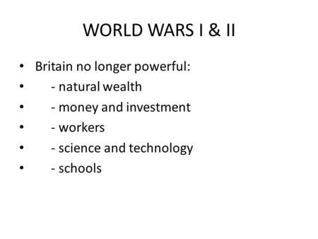 WORLD WARS I & II Britain no longer powerful: - natural wealth - money and investment - workers - science and technology - schools.
