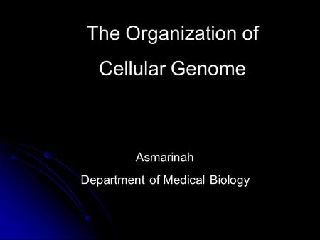 The Organization of Cellular Genome Asmarinah Department of Medical Biology.