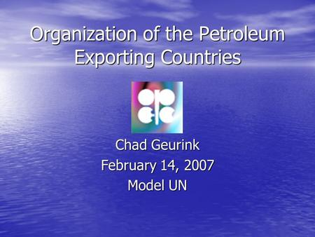 Organization of the Petroleum Exporting Countries Chad Geurink February 14, 2007 Model UN.