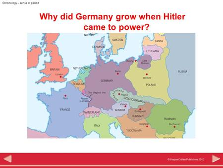 © HarperCollins Publishers 2010 Chronology – sense of period Why did Germany grow when Hitler came to power?