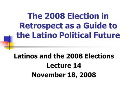 The 2008 Election in Retrospect as a Guide to the Latino Political Future Latinos and the 2008 Elections Lecture 14 November 18, 2008.