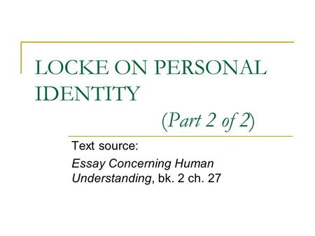 LOCKE ON PERSONAL IDENTITY (Part 2 of 2) Text source: Essay Concerning Human Understanding, bk. 2 ch. 27.