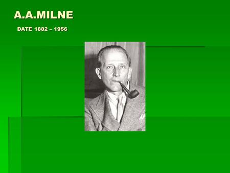 A.A.MILNE DATE 1882 – 1956. A. A. Milne was born in Kilburn, London, England to parents John Vine Milne and Sarah Maria (née Heginbotham) on the eighteenth.