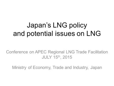 Japan's LNG policy and potential issues on LNG Conference on APEC Regional LNG Trade Facilitation JULY 15 th, 2015 Ministry of Economy, Trade and Industry,