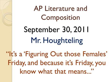 "AP Literature and Composition September 30, 2011 Mr. Houghteling ""It's a 'Figuring Out those Females' Friday, and because it's Friday, you know what that."