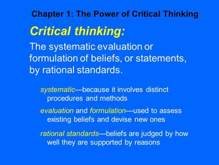 Critical thinking: The systematic evaluation or formulation of beliefs, or statements, by rational standards. systematic—because it involves distinct procedures.
