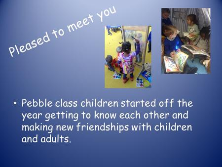 Pebble class children started off the year getting to know each other and making new friendships with children and adults. Pleased to meet you.