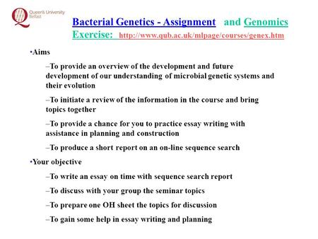 Bacterial Genetics - Assignment and Genomics Exercise:  Aims –To provide an overview of the development and.