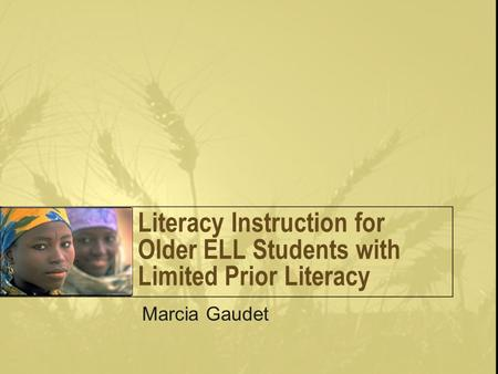 Literacy Instruction for Older ELL Students with Limited Prior Literacy Marcia Gaudet.