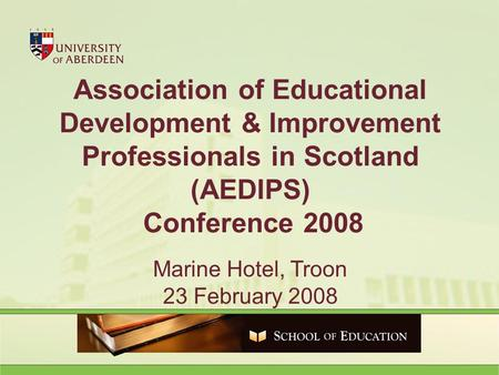 Association of Educational Development & Improvement Professionals in Scotland (AEDIPS) Conference 2008 Marine Hotel, Troon 23 February 2008.