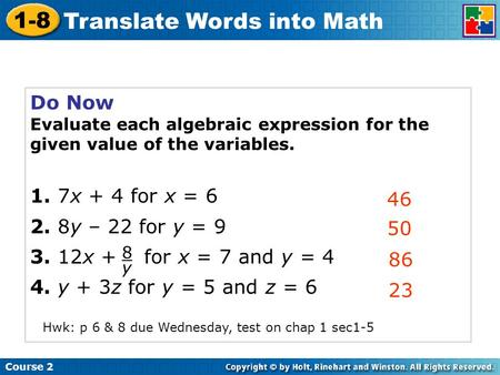 Course 2 1-8 Translate Words into Math Do Now Evaluate each algebraic expression for the given value of the variables. 1. 7x + 4 for x = 6 2. 8y – 22 for.