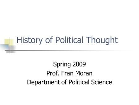 History of Political Thought Spring 2009 Prof. Fran Moran Department of Political Science.