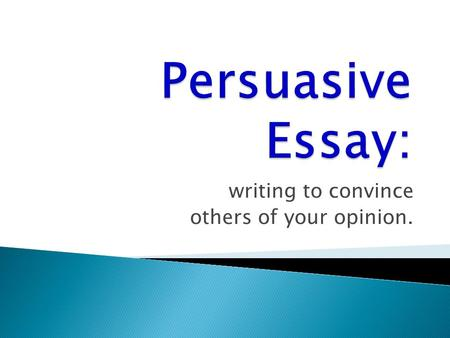 Writing to convince others of your opinion..  Decide on your purpose: What will you convince the readers to believe or to do?  Pre-write to discover.