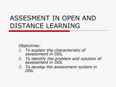ASSESMENT IN OPEN AND DISTANCE LEARNING Objectives: 1.To explain the characteristic of assessment in ODL 2.To identify the problem and solution of assessment.