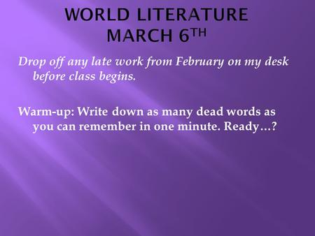 Drop off any late work from February on my desk before class begins. Warm-up: Write down as many dead words as you can remember in one minute. Ready…?