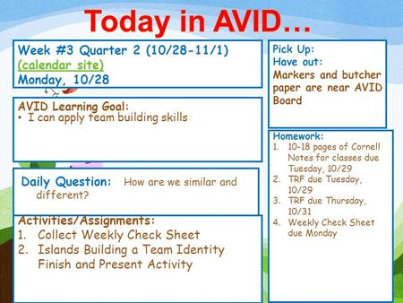 Week #3 Quarter 2 (10/28-11/1) (calendar site) (calendar site) Monday, 10/28 Pick Up: Have out: Markers and butcher paper are near AVID Board Activities/Assignments: