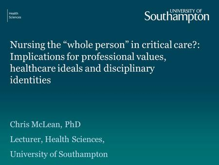 "Nursing the ""whole person"" in critical care?: Implications for professional values, healthcare ideals and disciplinary identities Chris McLean, PhD Lecturer,"