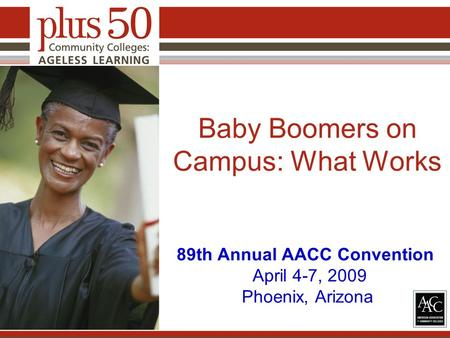 Baby Boomers on Campus: What Works 89th Annual AACC Convention April 4-7, 2009 Phoenix, Arizona.