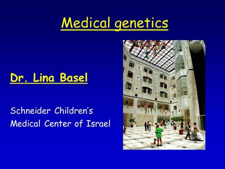 Medical genetics Dr. Lina Basel Schneider Children's Medical Center of Israel.